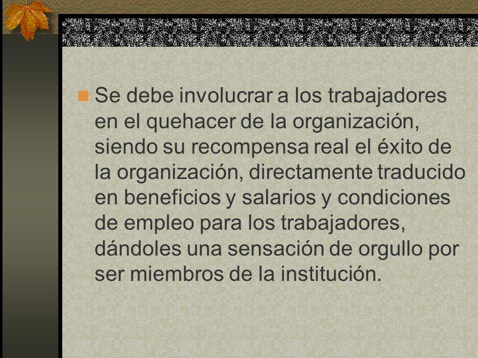 Se debe involucrar a los trabajadores en el quehacer de la organización, siendo su recompensa real el éxito de la organización, directamente traducido