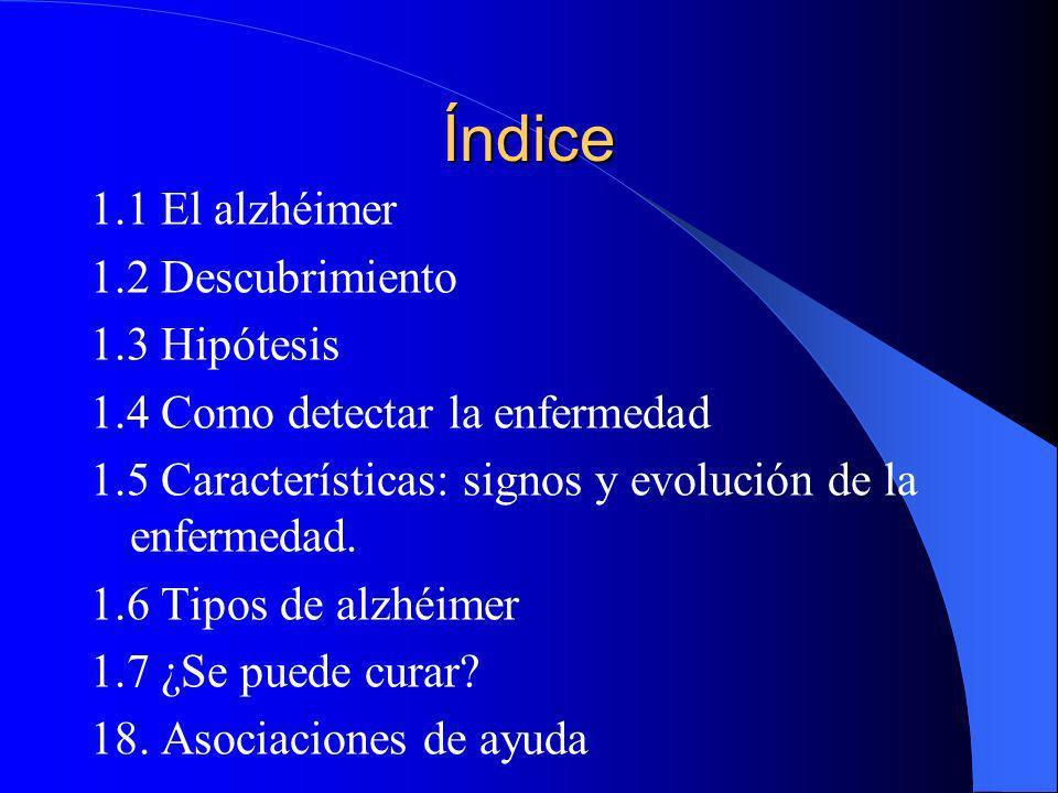 Índice 1.1 El alzhéimer 1.2 Descubrimiento 1.3 Hipótesis 1.4 Como detectar la enfermedad 1.5 Características: signos y evolución de la enfermedad. 1.6