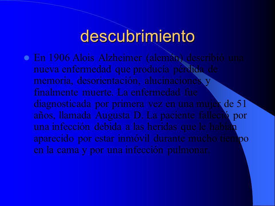 descubrimiento En 1906 Alois Alzheimer (alemán) describió una nueva enfermedad que producía pérdida de memoria, desorientación, alucinaciones y finalm