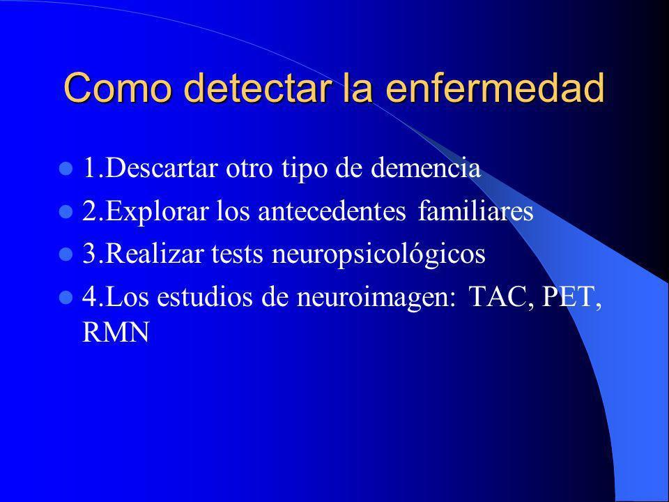 Como detectar la enfermedad 1.Descartar otro tipo de demencia 2.Explorar los antecedentes familiares 3.Realizar tests neuropsicológicos 4.Los estudios