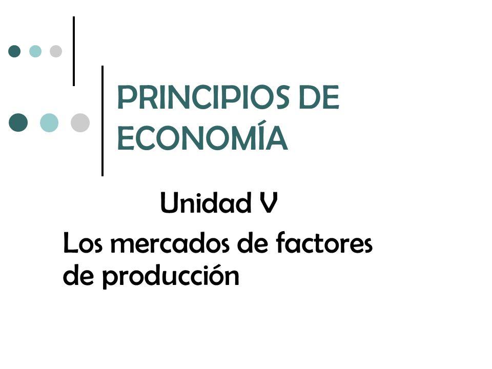 PRINCIPIOS DE ECONOMÍA Unidad V Los mercados de factores de producción