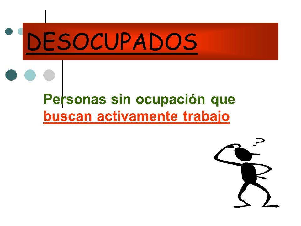 DESOCUPADOS Personas sin ocupación que buscan activamente trabajo