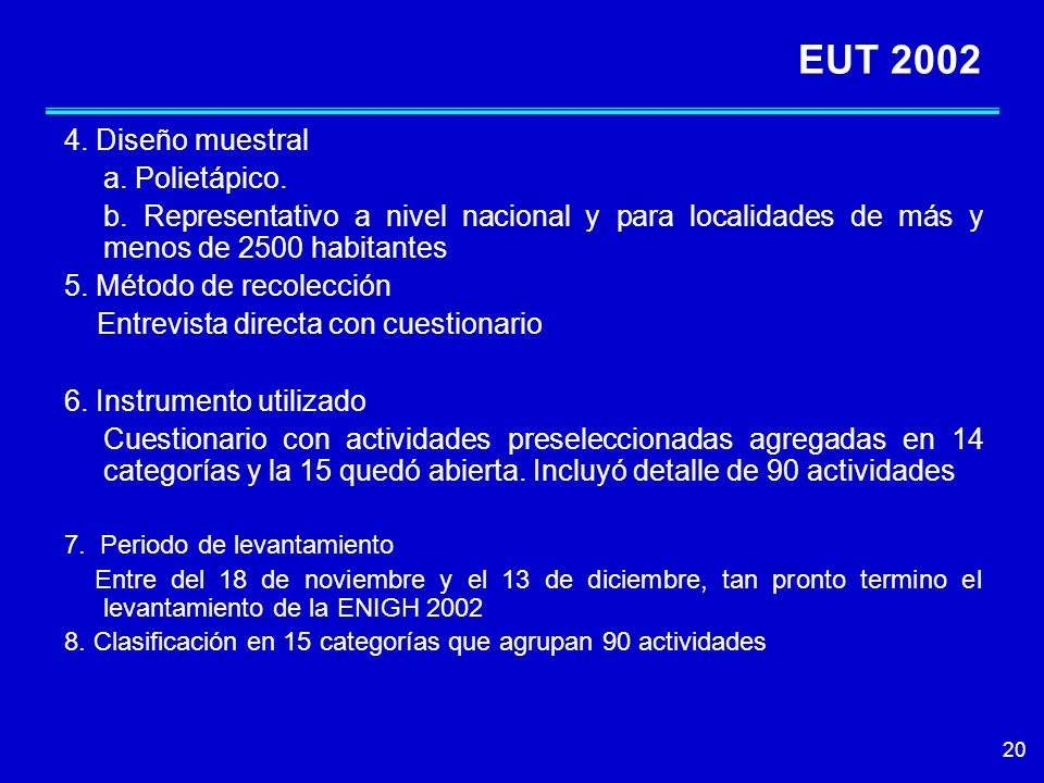 20 EUT 2002 4. Diseño muestral a. Polietápico. b. Representativo a nivel nacional y para localidades de más y menos de 2500 habitantes 5. Método de re