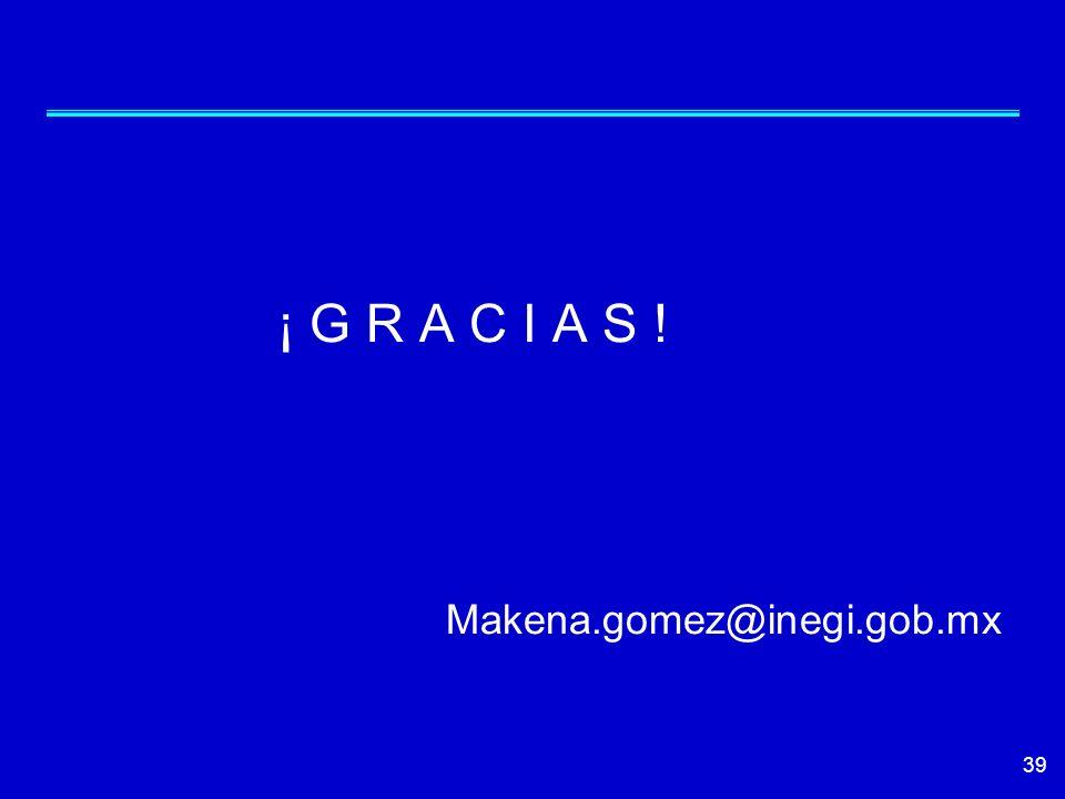 39 ¡ G R A C I A S ! Makena.gomez@inegi.gob.mx