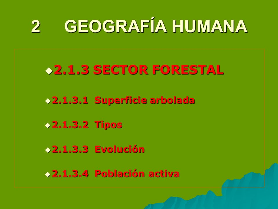 2 GEOGRAFÍA HUMANA 2.1.3 SECTOR FORESTAL 2.1.3 SECTOR FORESTAL 2.1.3.1 Superficie arbolada 2.1.3.1 Superficie arbolada 2.1.3.2 Tipos 2.1.3.2 Tipos 2.1