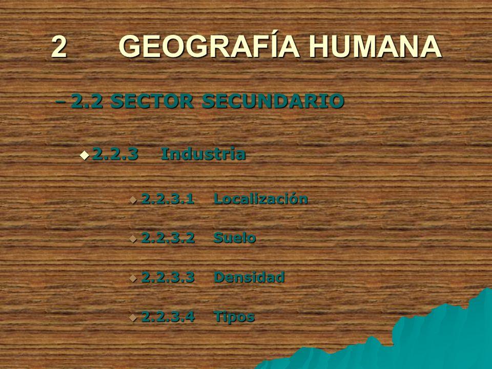 2 GEOGRAFÍA HUMANA –2.2 SECTOR SECUNDARIO 2.2.3 Industria 2.2.3 Industria 2.2.3.1 Localización 2.2.3.1 Localización 2.2.3.2 Suelo 2.2.3.2 Suelo 2.2.3.