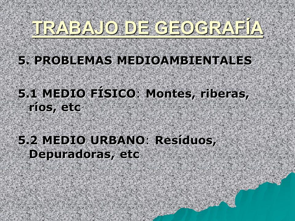 TRABAJO DE GEOGRAFÍA 5. PROBLEMAS MEDIOAMBIENTALES 5.1 MEDIO FÍSICO: Montes, riberas, ríos, etc 5.2 MEDIO URBANO: Resíduos, Depuradoras, etc