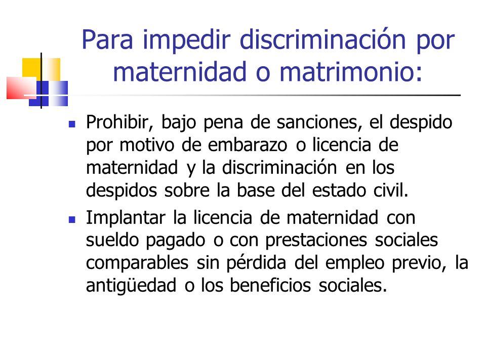 Para impedir discriminación por maternidad o matrimonio: Prohibir, bajo pena de sanciones, el despido por motivo de embarazo o licencia de maternidad
