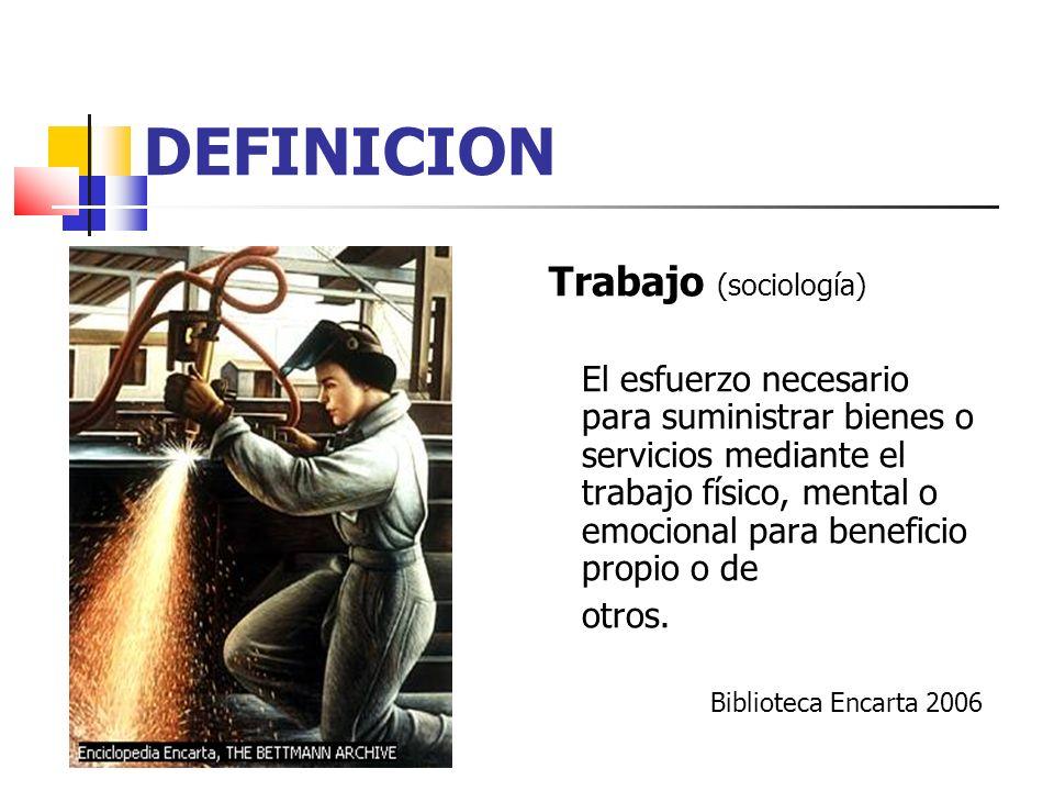 DEFINICION Trabajo (sociología) El esfuerzo necesario para suministrar bienes o servicios mediante el trabajo físico, mental o emocional para benefici