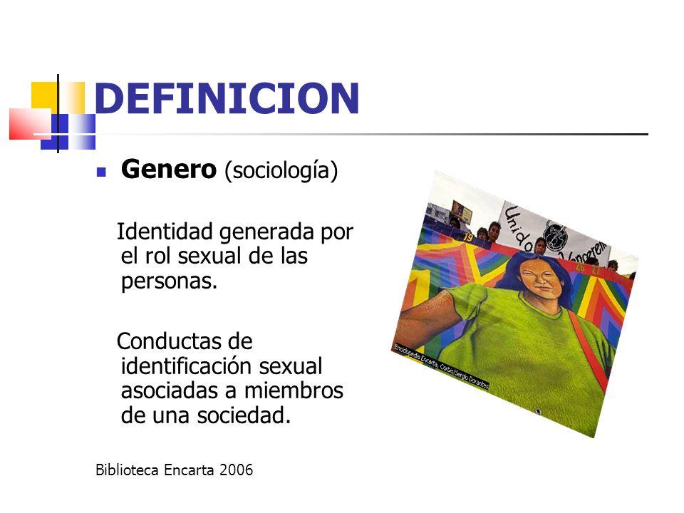 DEFINICION Genero (sociología) Identidad generada por el rol sexual de las personas. Conductas de identificación sexual asociadas a miembros de una so