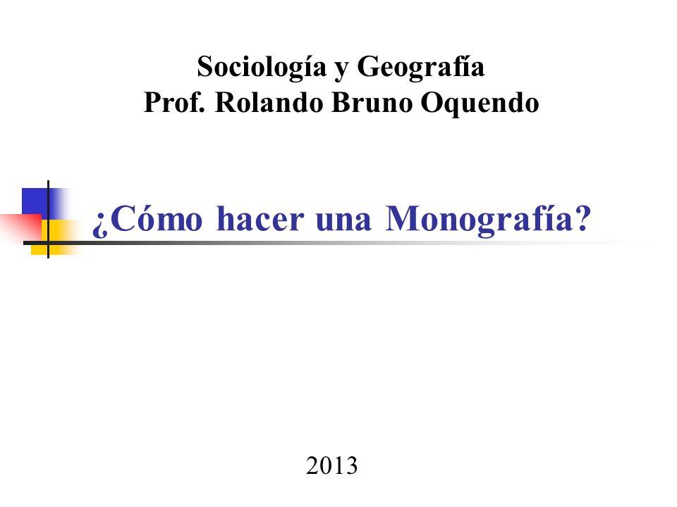 ¿Cómo hacer una Monografía? Sociología y Geografía Prof. Rolando Bruno Oquendo 2013