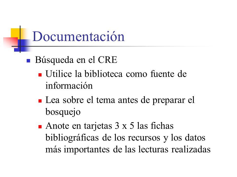 Documentación Búsqueda en el CRE Utilice la biblioteca como fuente de información Lea sobre el tema antes de preparar el bosquejo Anote en tarjetas 3 x 5 las fichas bibliográficas de los recursos y los datos más importantes de las lecturas realizadas