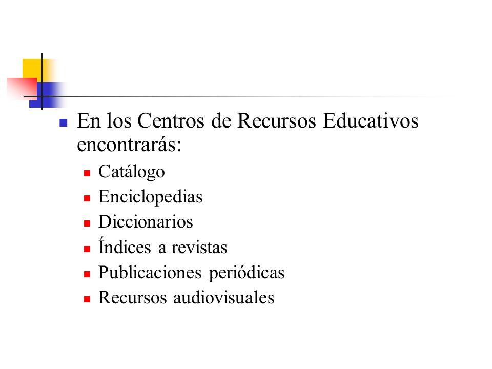 En los Centros de Recursos Educativos encontrarás: Catálogo Enciclopedias Diccionarios Índices a revistas Publicaciones periódicas Recursos audiovisuales