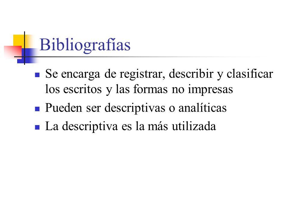 Bibliografías Se encarga de registrar, describir y clasificar los escritos y las formas no impresas Pueden ser descriptivas o analíticas La descriptiva es la más utilizada