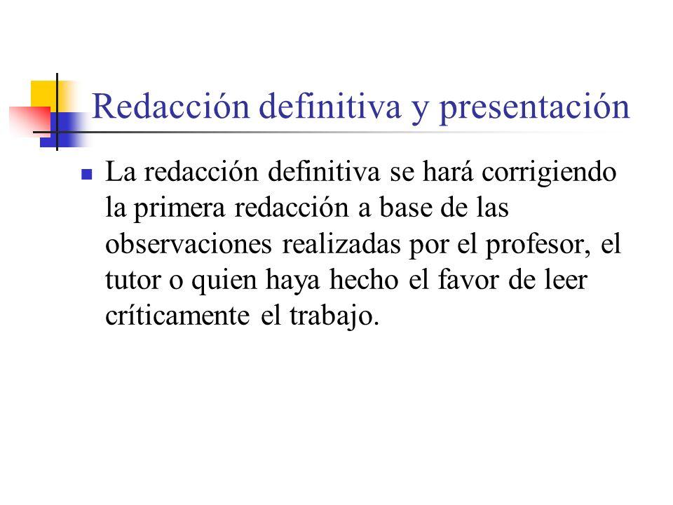 Redacción definitiva y presentación La redacción definitiva se hará corrigiendo la primera redacción a base de las observaciones realizadas por el profesor, el tutor o quien haya hecho el favor de leer críticamente el trabajo.