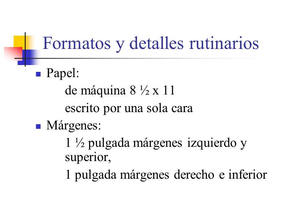 Formatos y detalles rutinarios Papel: de máquina 8 ½ x 11 escrito por una sola cara Márgenes: 1 ½ pulgada márgenes izquierdo y superior, 1 pulgada márgenes derecho e inferior