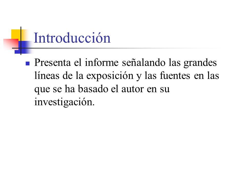 Introducción Presenta el informe señalando las grandes líneas de la exposición y las fuentes en las que se ha basado el autor en su investigación.