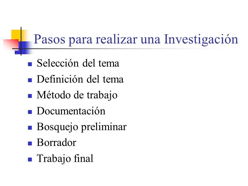 Pasos para realizar una Investigación Selección del tema Definición del tema Método de trabajo Documentación Bosquejo preliminar Borrador Trabajo final