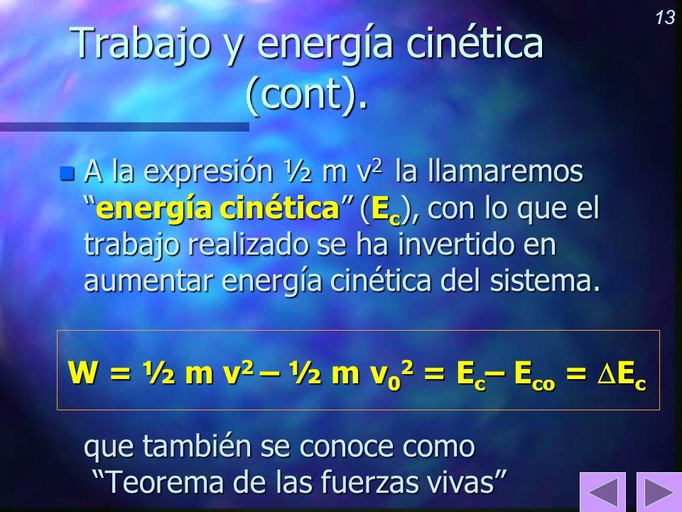 13 Trabajo y energía cinética (cont). n A la expresión ½ m v 2 la llamaremosenergía cinética (E c ), con lo que el trabajo realizado se ha invertido e