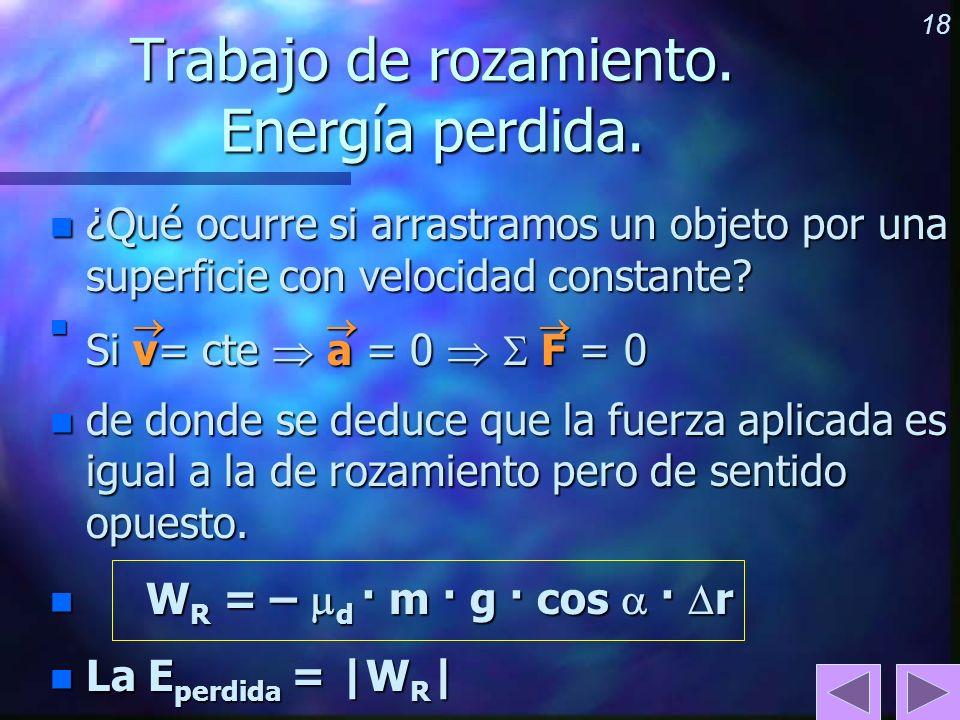 18 Trabajo de rozamiento. Energía perdida. n ¿Qué ocurre si arrastramos un objeto por una superficie con velocidad constante? n Si v= cte a = 0 F = 0