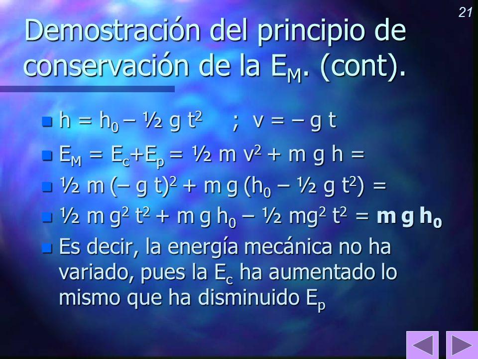 21 Demostración del principio de conservación de la E M. (cont). n h = h 0 – ½ g t 2 ; v = – g t n E M = E c +E p = ½ m v 2 + m g h = n ½ m (– g t) 2