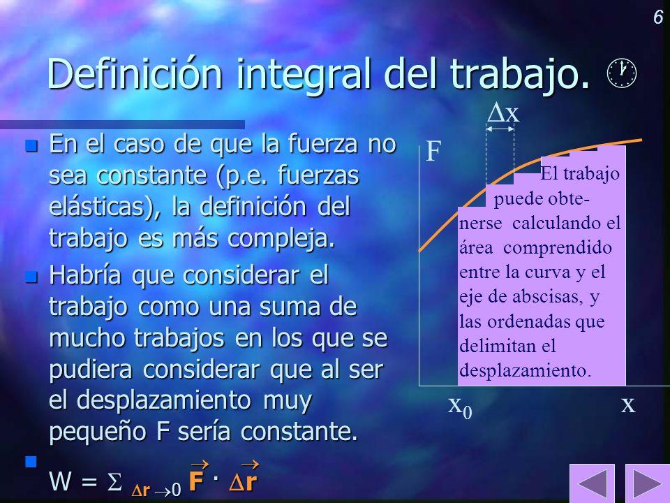 6 Definición integral del trabajo. Definición integral del trabajo. n En el caso de que la fuerza no sea constante (p.e. fuerzas elásticas), la defini