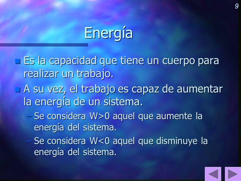 9Energía n Es la capacidad que tiene un cuerpo para realizar un trabajo. n A su vez, el trabajo es capaz de aumentar la energía de un sistema. –Se con