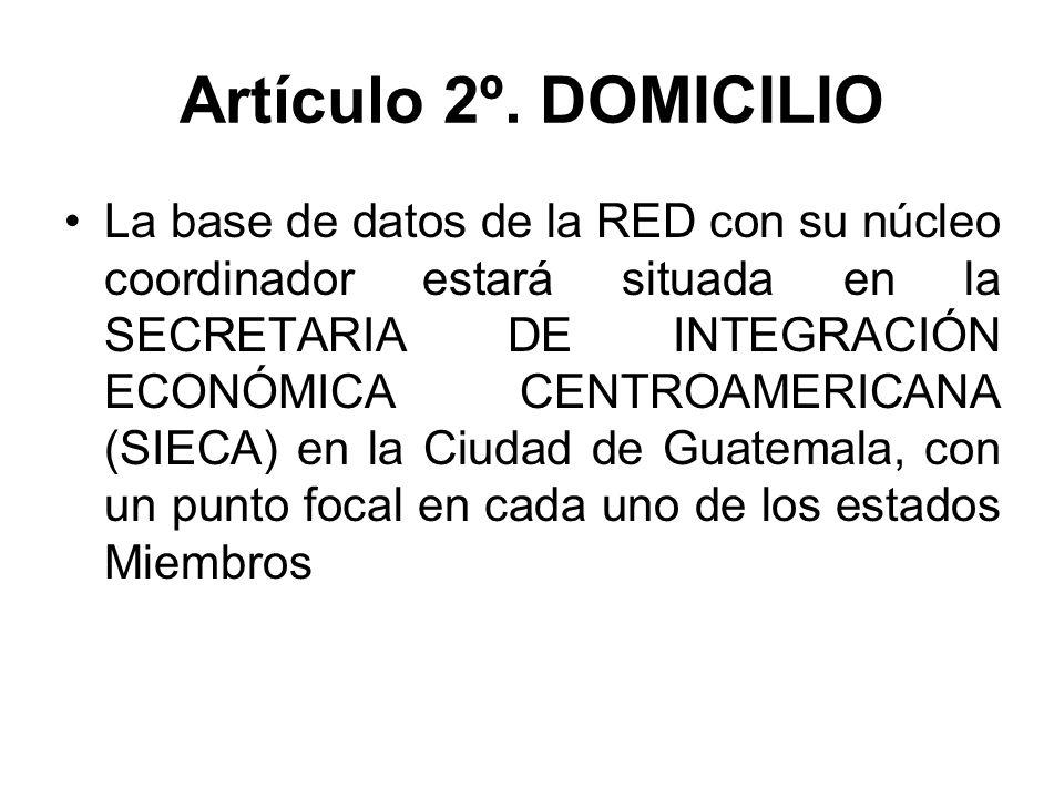 Artículo 2º. DOMICILIO La base de datos de la RED con su núcleo coordinador estará situada en la SECRETARIA DE INTEGRACIÓN ECONÓMICA CENTROAMERICANA (
