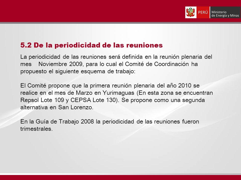 La periodicidad de las reuniones será definida en la reunión plenaria del mes Noviembre 2009, para lo cual el Comité de Coordinación ha propuesto el siguiente esquema de trabajo: El Comité propone que la primera reunión plenaria del año 2010 se realice en el mes de Marzo en Yurimaguas (En esta zona se encuentran Repsol Lote 109 y CEPSA Lote 130).
