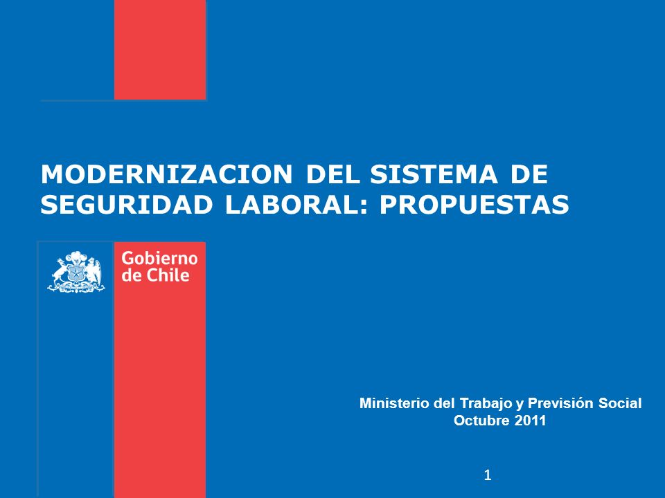 MODERNIZACION DEL SISTEMA DE SEGURIDAD LABORAL: PROPUESTAS Ministerio del Trabajo y Previsión Social Octubre 2011 1