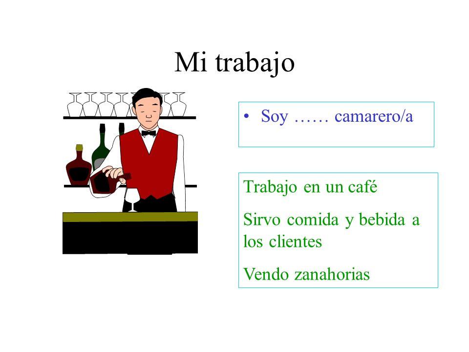 Mi trabajo Soy …… camarero/a Trabajo en un café Sirvo comida y bebida a los clientes Vendo zanahorias