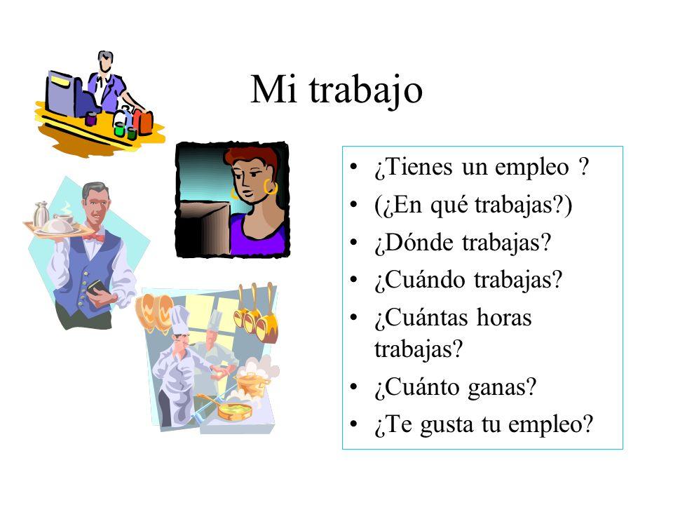Mi trabajo ¿Tienes un empleo ? (¿En qué trabajas?) ¿Dónde trabajas? ¿Cuándo trabajas? ¿Cuántas horas trabajas? ¿Cuánto ganas? ¿Te gusta tu empleo?