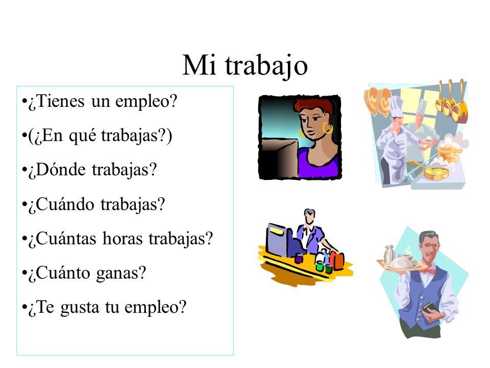 Mi trabajo ¿Tienes un empleo? (¿En qué trabajas?) ¿Dónde trabajas? ¿Cuándo trabajas? ¿Cuántas horas trabajas? ¿Cuánto ganas? ¿Te gusta tu empleo?