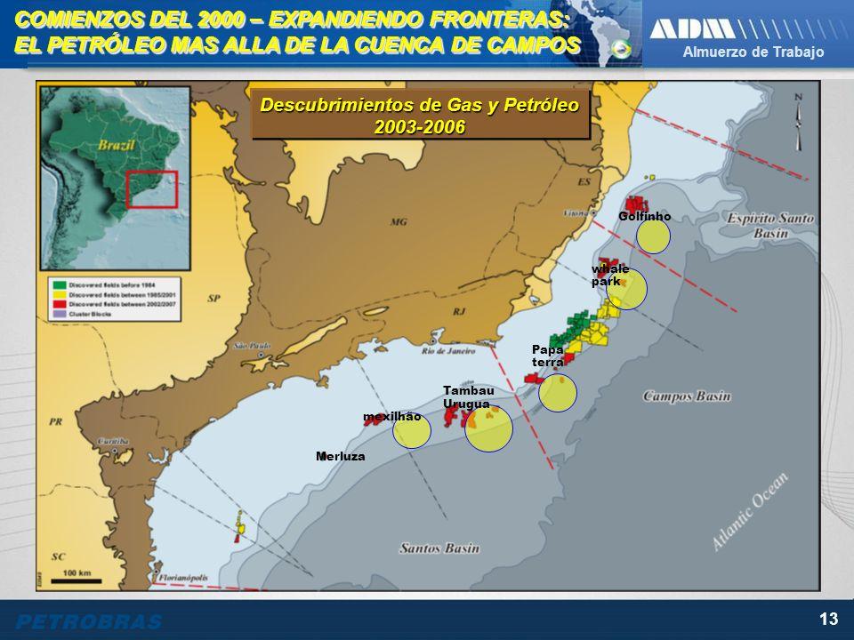 Almuerzo de Trabajo 13 mexilhão Tambau Urugua Merluza Papa terra whale park Golfinho COMIENZOS DEL 2000 – EXPANDIENDO FRONTERAS: EL PETRÓLEO MAS ALLA DE LA CUENCA DE CAMPOS COMIENZOS DEL 2000 – EXPANDIENDO FRONTERAS: EL PETRÓLEO MAS ALLA DE LA CUENCA DE CAMPOS Descubrimientos de Gas y Petróleo 2003-2006