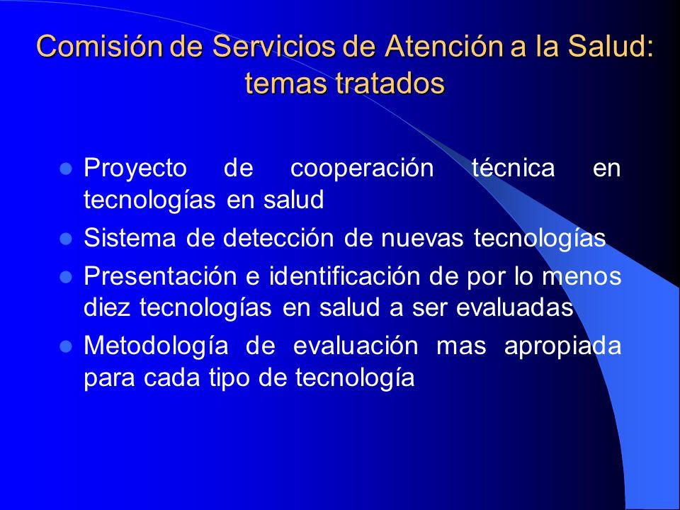Comisión de Servicios de Atención a la Salud: temas tratados Proyecto de cooperación técnica en tecnologías en salud Sistema de detección de nuevas tecnologías Presentación e identificación de por lo menos diez tecnologías en salud a ser evaluadas Metodología de evaluación mas apropiada para cada tipo de tecnología