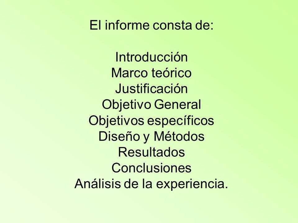 El informe consta de: Introducción Marco teórico Justificación Objetivo General Objetivos específicos Diseño y Métodos Resultados Conclusiones Análisis de la experiencia.
