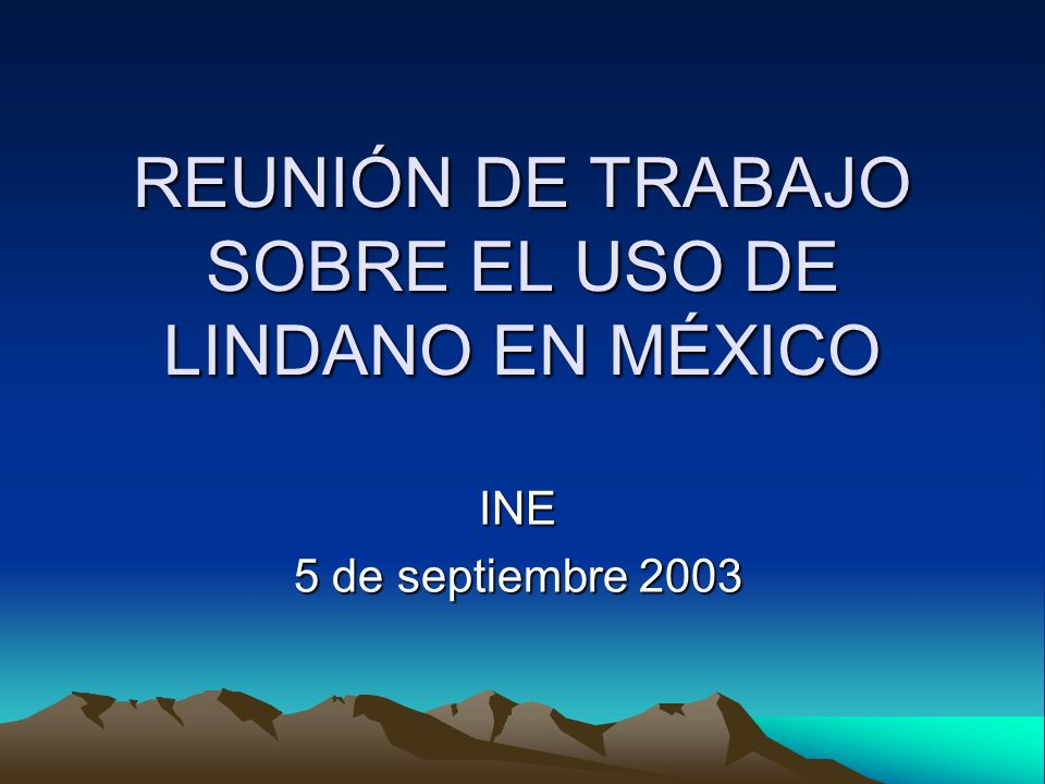 REUNIÓN DE TRABAJO SOBRE EL USO DE LINDANO EN MÉXICO INE 5 de septiembre 2003