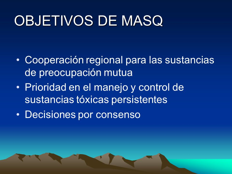 OBJETIVOS DE MASQ Cooperación regional para las sustancias de preocupación mutua Prioridad en el manejo y control de sustancias tóxicas persistentes D
