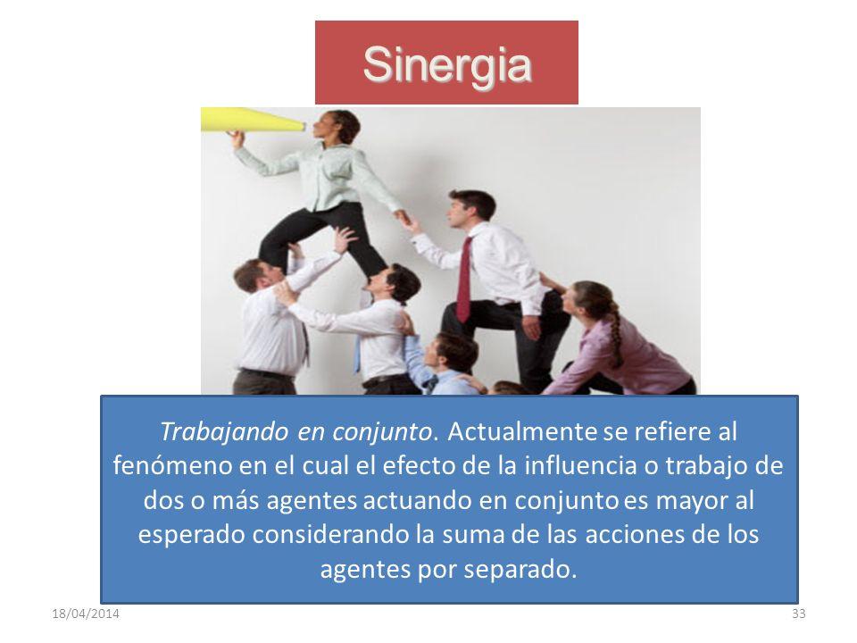 Sinergia 18/04/201433 Trabajando en conjunto. Actualmente se refiere al fenómeno en el cual el efecto de la influencia o trabajo de dos o más agentes