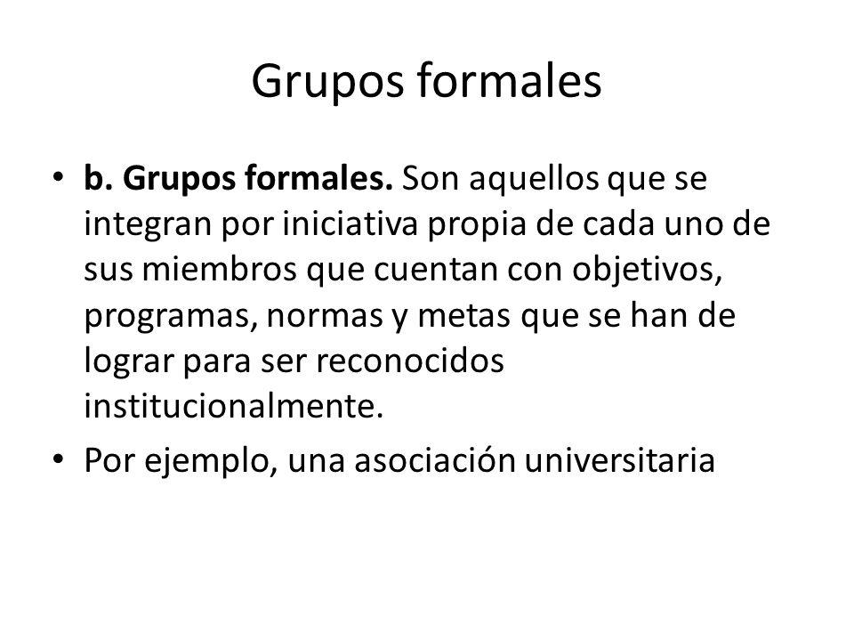 Grupos formales b. Grupos formales. Son aquellos que se integran por iniciativa propia de cada uno de sus miembros que cuentan con objetivos, programa