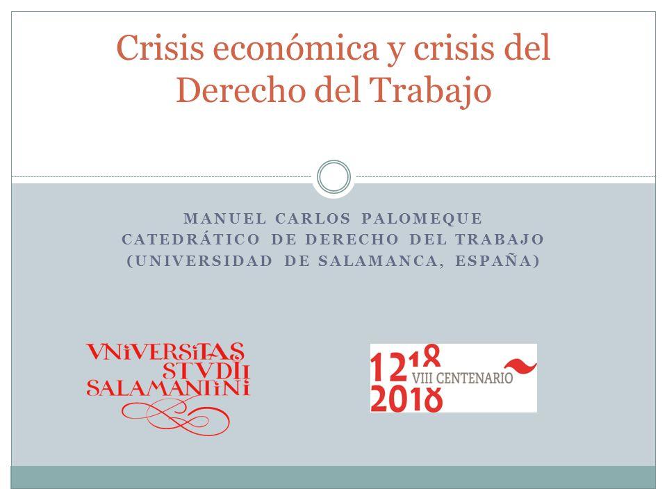 MANUEL CARLOS PALOMEQUE CATEDRÁTICO DE DERECHO DEL TRABAJO (UNIVERSIDAD DE SALAMANCA, ESPAÑA) Crisis económica y crisis del Derecho del Trabajo