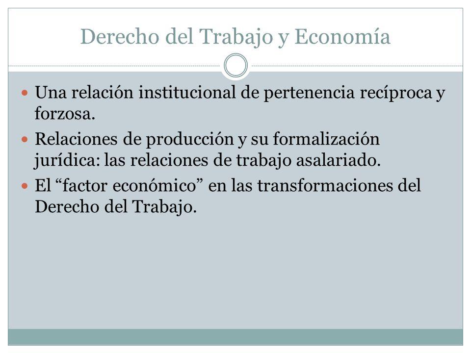 Derecho del Trabajo y Economía Una relación institucional de pertenencia recíproca y forzosa. Relaciones de producción y su formalización jurídica: la