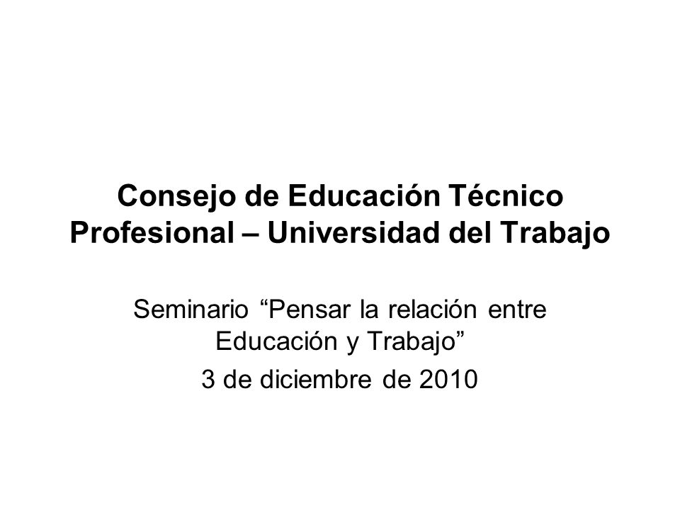Consejo de Educación Técnico Profesional – Universidad del Trabajo Seminario Pensar la relación entre Educación y Trabajo 3 de diciembre de 2010