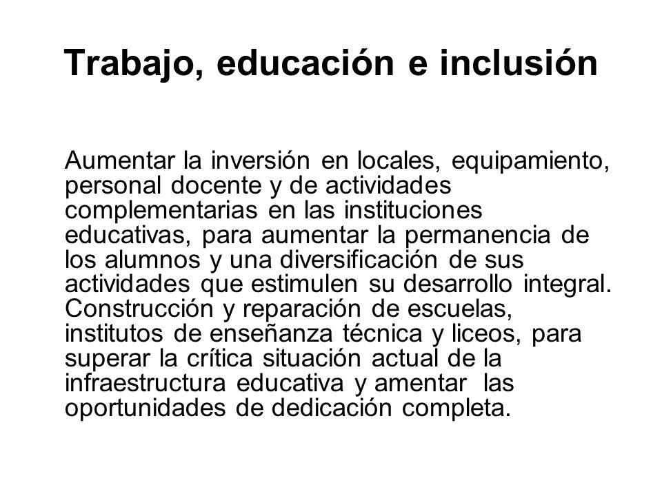 Trabajo, educación e inclusión Aumentar la inversión en locales, equipamiento, personal docente y de actividades complementarias en las instituciones