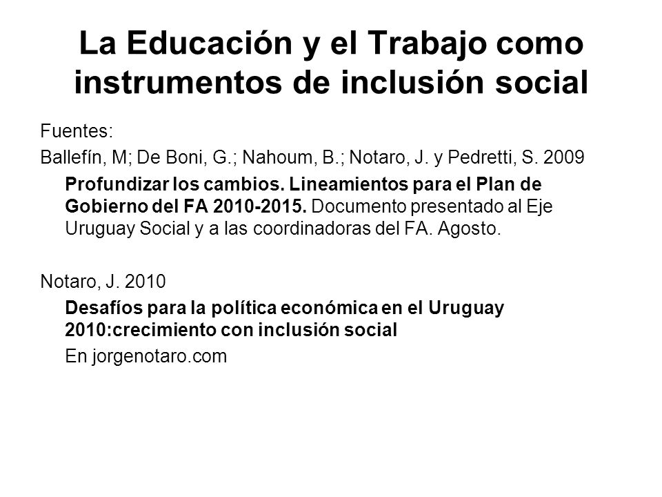 La Educación y el Trabajo como instrumentos de inclusión social Fuentes: Ballefín, M; De Boni, G.; Nahoum, B.; Notaro, J. y Pedretti, S. 2009 Profundi