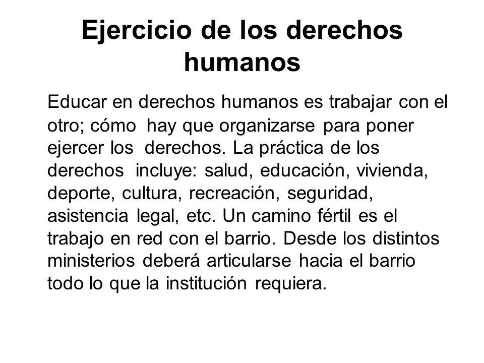 Ejercicio de los derechos humanos Educar en derechos humanos es trabajar con el otro; cómo hay que organizarse para poner ejercer los derechos. La prá