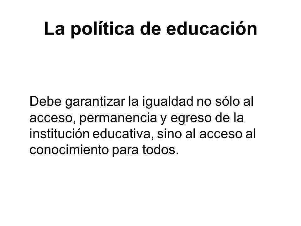 La política de educación Debe garantizar la igualdad no sólo al acceso, permanencia y egreso de la institución educativa, sino al acceso al conocimien