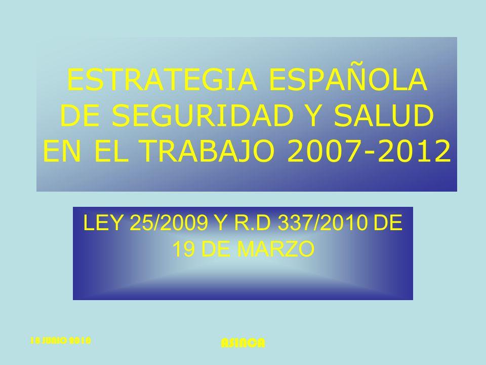 18 JUNIO 2010 ASINCA ESTRATEGIA ESPAÑOLA DE SEGURIDAD Y SALUD EN EL TRABAJO 2007-2012 LEY 25/2009 Y R.D 337/2010 DE 19 DE MARZO