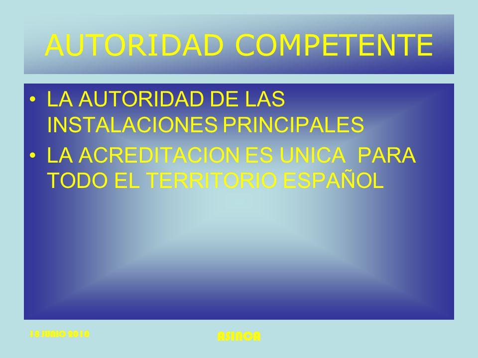 18 JUNIO 2010 ASINCA AUTORIDAD COMPETENTE LA AUTORIDAD DE LAS INSTALACIONES PRINCIPALES LA ACREDITACION ES UNICA PARA TODO EL TERRITORIO ESPAÑOL
