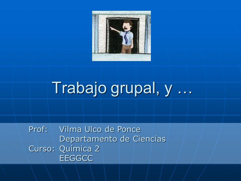 Trabajo grupal, y … Prof:Vilma Ulco de Ponce Departamento de Ciencias Curso:Química 2 EEGGCC